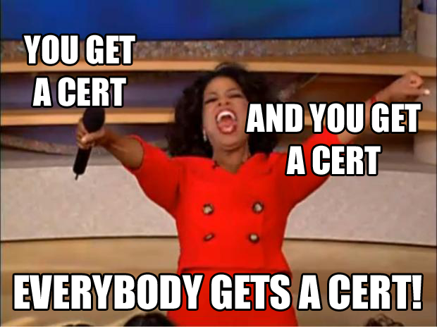 You get a cert, and you get a cert, everybody gets a cert!
